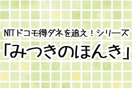 NTTドコモ得ダネを追え!シリーズ「みつきのほんき」