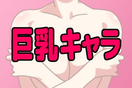 胸デカすぎ!と思うアニメの女子キャラランキング