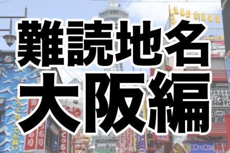 「毛人谷」これ読める?読めたらスゴイ大阪の難読地名ランキング