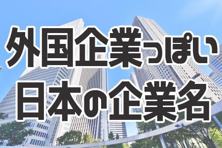 知ってた?外国企業っぽいけど実は日本の企業ランキング